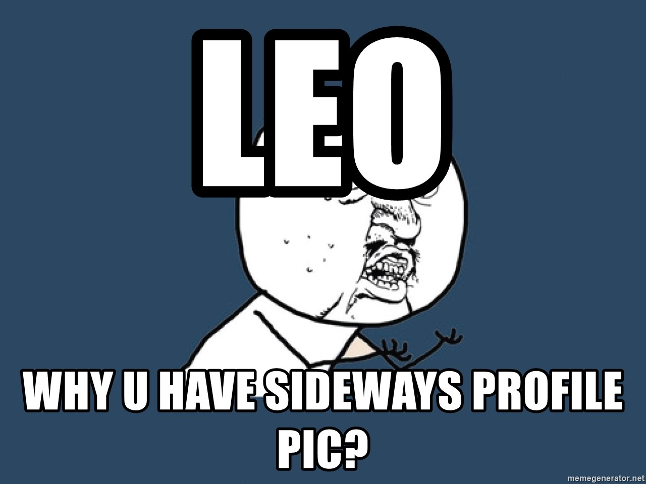 Y U No - Leo why u have sideways profile pic?
