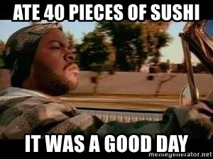 It was a good day - Ate 40 pieces of sushi it was a good day