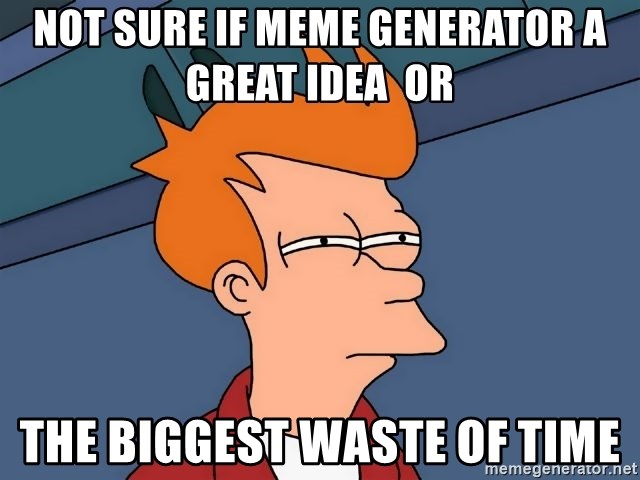 Futurama Fry - Not Sure if meme Generator a great idea  or the biggest waste of time