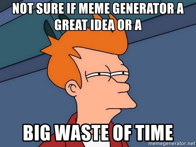 Futurama Fry - not sure if meme generator a great idea or a big waste of time