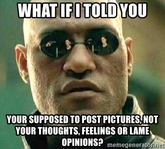 What if I told you / Matrix Morpheus - What if I told you Your supposed to post pictures, not your thoughts, feelings or lame opinions?