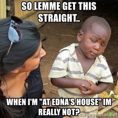 """Skeptical 3rd World Kid - sO LEMME GET THIS STRAIGHT.. when i'm """"at edna's house"""" im really not?"""