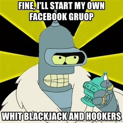 Bender IMHO - FINE, I'LL START MY OWN Facebook gruop  whit blackjack and hookers