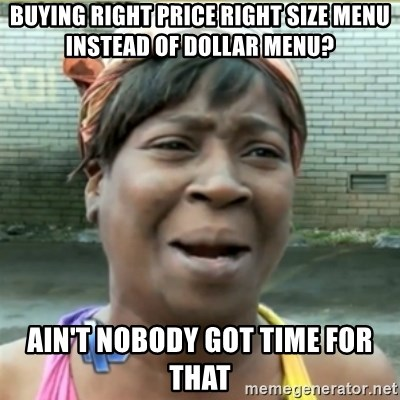 Ain't Nobody got time fo that - buying right price right size menu instead of dollar menu? ain't nobody got time for that