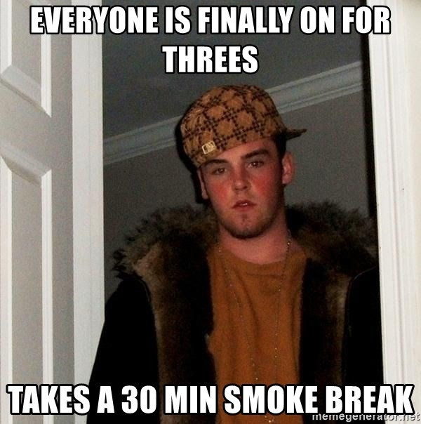 Scumbag Steve - EVERYONE IS FINALLY ON FOR THREES TAKES A 30 MIN SMOKE BREAK