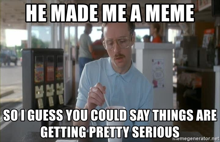 so i guess you could say things are getting pretty serious - He made me a meme So I guess you could say things are getting pretty serious