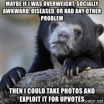 Confession Bear - Maybe if i was overweight, socially awkward, diseased, or had any other problem Then I could take photos and exploit it for upvotes
