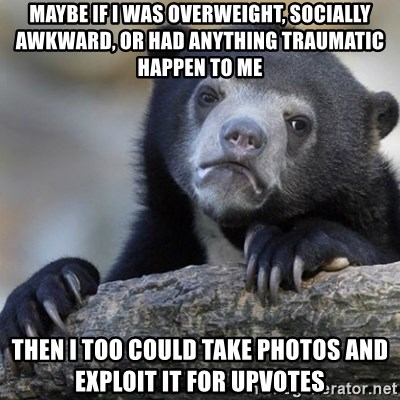 Confession Bear - Maybe if i was overweight, socially awkward, or had anything traumatic happen to me then i too could take photos and exploit it for upvotes