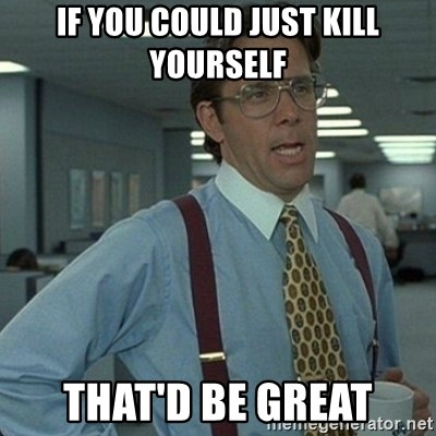 Yeah that'd be great... - if you could just kill yourself that'd be great