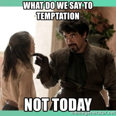 What do we say - what do we say to temptation not today