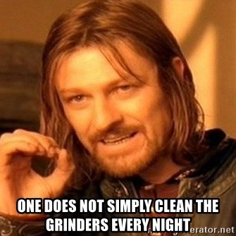 One Does Not Simply -  one does not simply clean the grinders every night