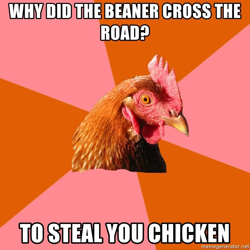 Anti Joke Chicken - Why did the beaner cross the road? to steal you chicken