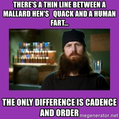 Jase Robertson - THERE'S A THIN LINE BETWEEN A MALLARD HEN'S   QUACK AND A HUMAN FART... THE ONLY DIFFERENCE IS CADENCE AND ORDER