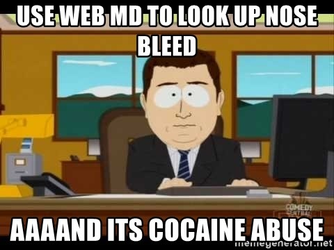 Aand Its Gone - Use Web md to look up nose bleed aaaand its cocaine abuse