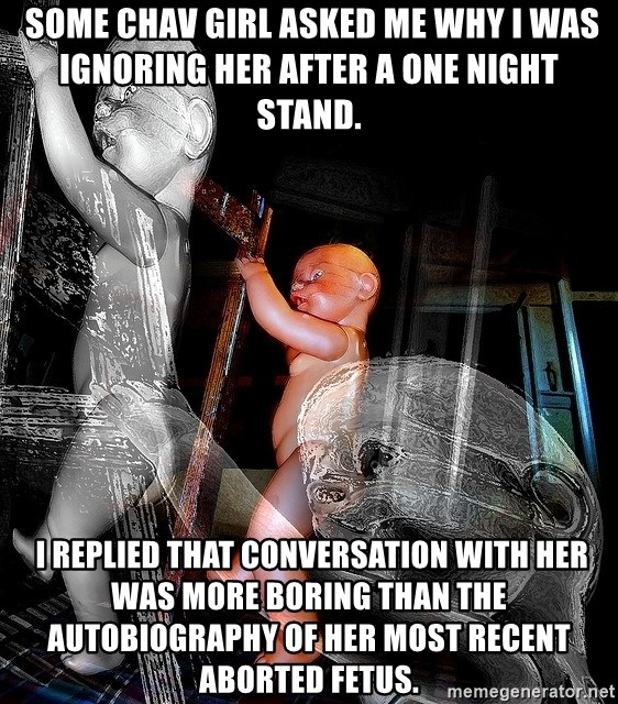 dead babies -  Some chav girl asked me why I was ignoring her after a one night stand.  I replied that conversation with her was more boring than the autobiography of her most recent aborted fetus.