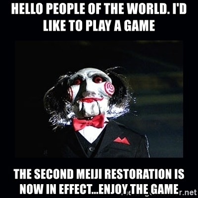 saw jigsaw meme - Hello People Of The World. I'd Like To Play A Game The Second Meiji Restoration Is Now In Effect...Enjoy The Game