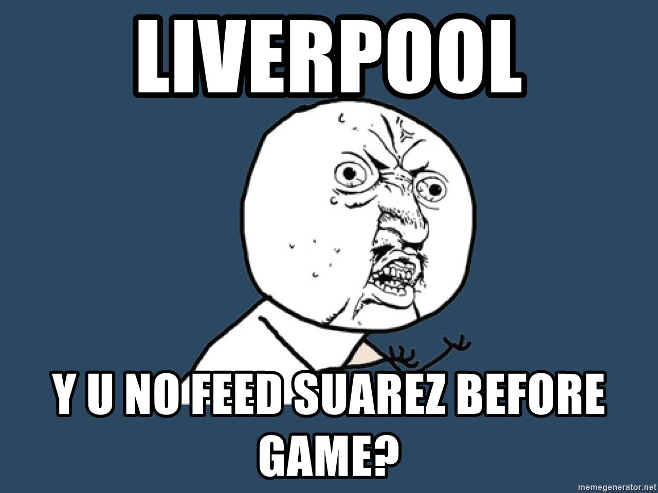 Y U No - LIVERPOOL Y U NO FEED SUAREZ BEFORE GAME?