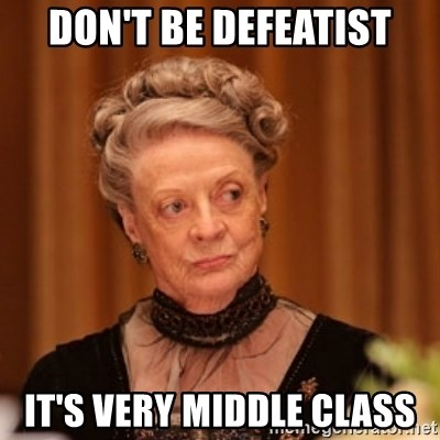 Dowager Countess of Grantham - don't be defeatist it's very middle class