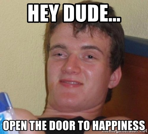 high/drunk guy - Hey Dude... open the door to happiness