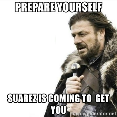 Prepare yourself - prepare yourself suarez is coming to  get you