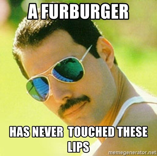 typical Queen Fan - a furburger has never  touched these lips