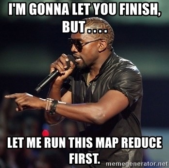 Kanye - I'm gonna let you finish, but . . . . let me run this map reduce first.