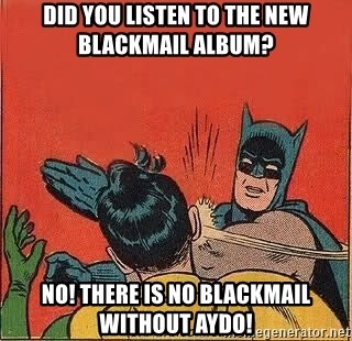 batman slap robin - Did you listen to the new blackmail album? No! there is no Blackmail without Aydo!