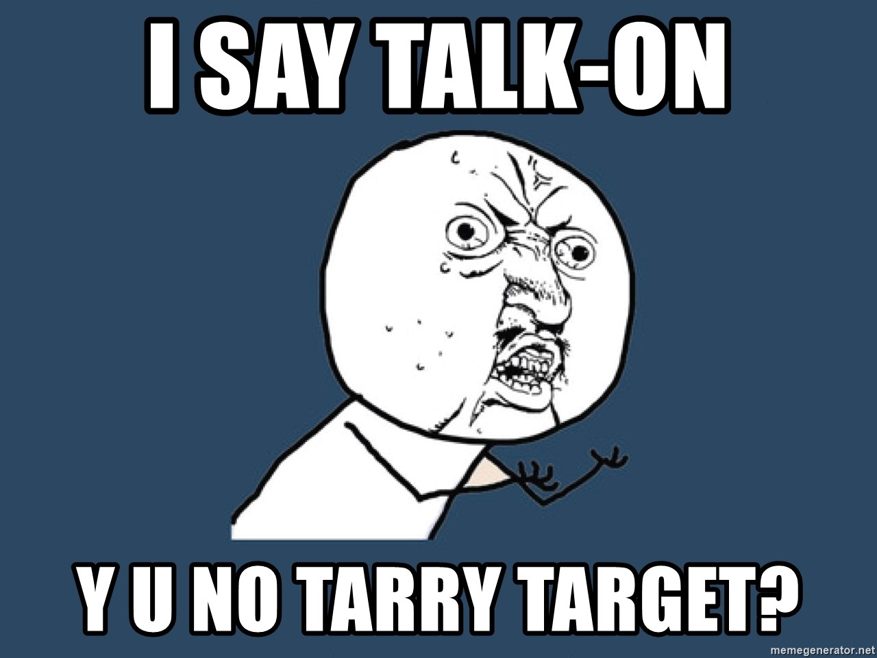 Y U No - i say talk-on y u no tarry target?