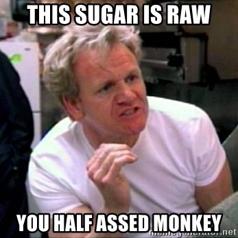 Gordon Ramsay - This sugar is raw You half Assed monkey