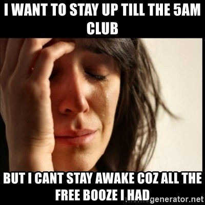First World Problems - i want to stay up till the 5am club but I cant stay awake coz all the free booze i had