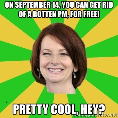 Julia Gillard - on september 14, you can get rid of a rotten pm, for free! pretty cool, hey?