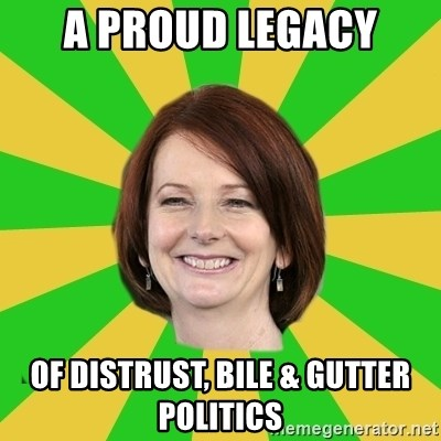 Julia Gillard - a proud legacy of distrust, bile & gutter politics