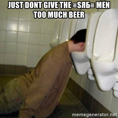 drunk meme - JUST DONT GIVE THE ≡SЯБ≡ MEN TOO MUCH BEER