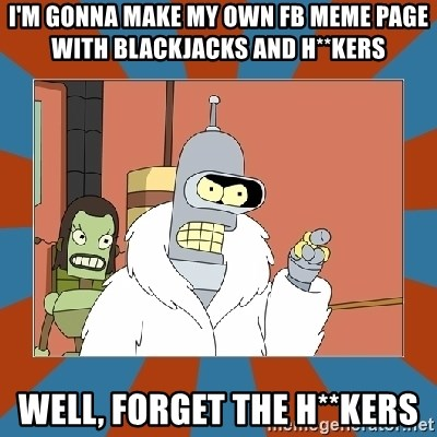 Blackjack and hookers bender - I'm gonna make my own fb meme page with blackjacks and h**kers well, forget the h**kers