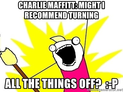 X ALL THE THINGS - Charlie Maffitt: might I recommend turning ALL the things off?  :-P