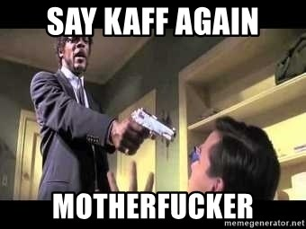 Say what again - Say kaff again motherfucker