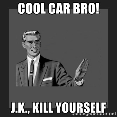 kill yourself guy blank - Cool Car Bro!  J.k., Kill yourself