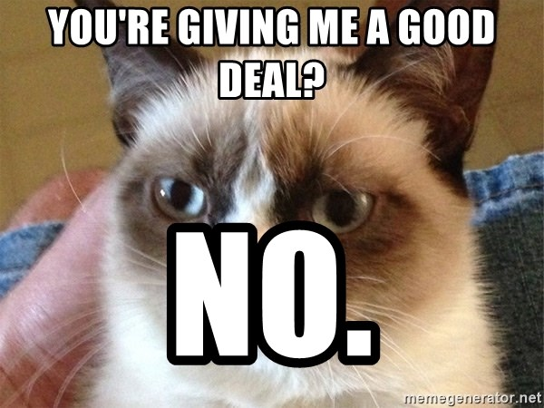Angry Cat Meme - you're giving me a good deal? NO.