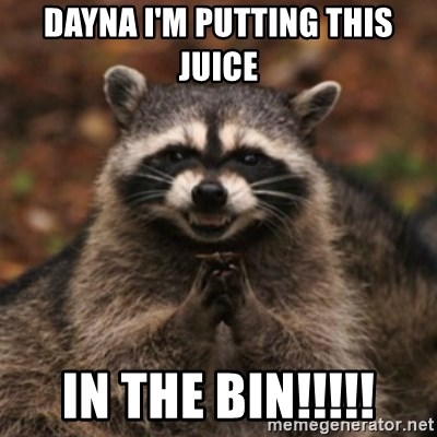 evil raccoon - Dayna I'm putting this juice In the bIn!!!!!