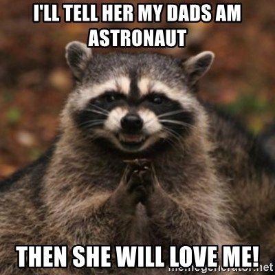 evil raccoon - I'll tell her my dads am astronaut Then she will love me!