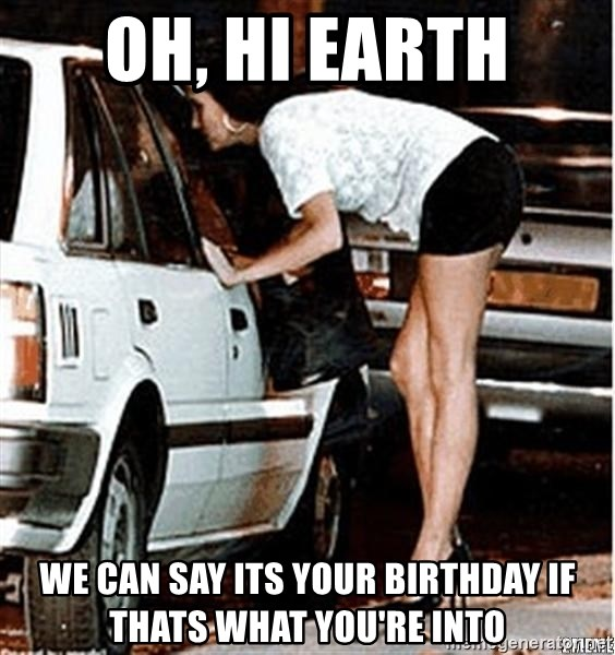 Karma prostitute  - Oh, hi earth we can say its your birthday if thats what you're into
