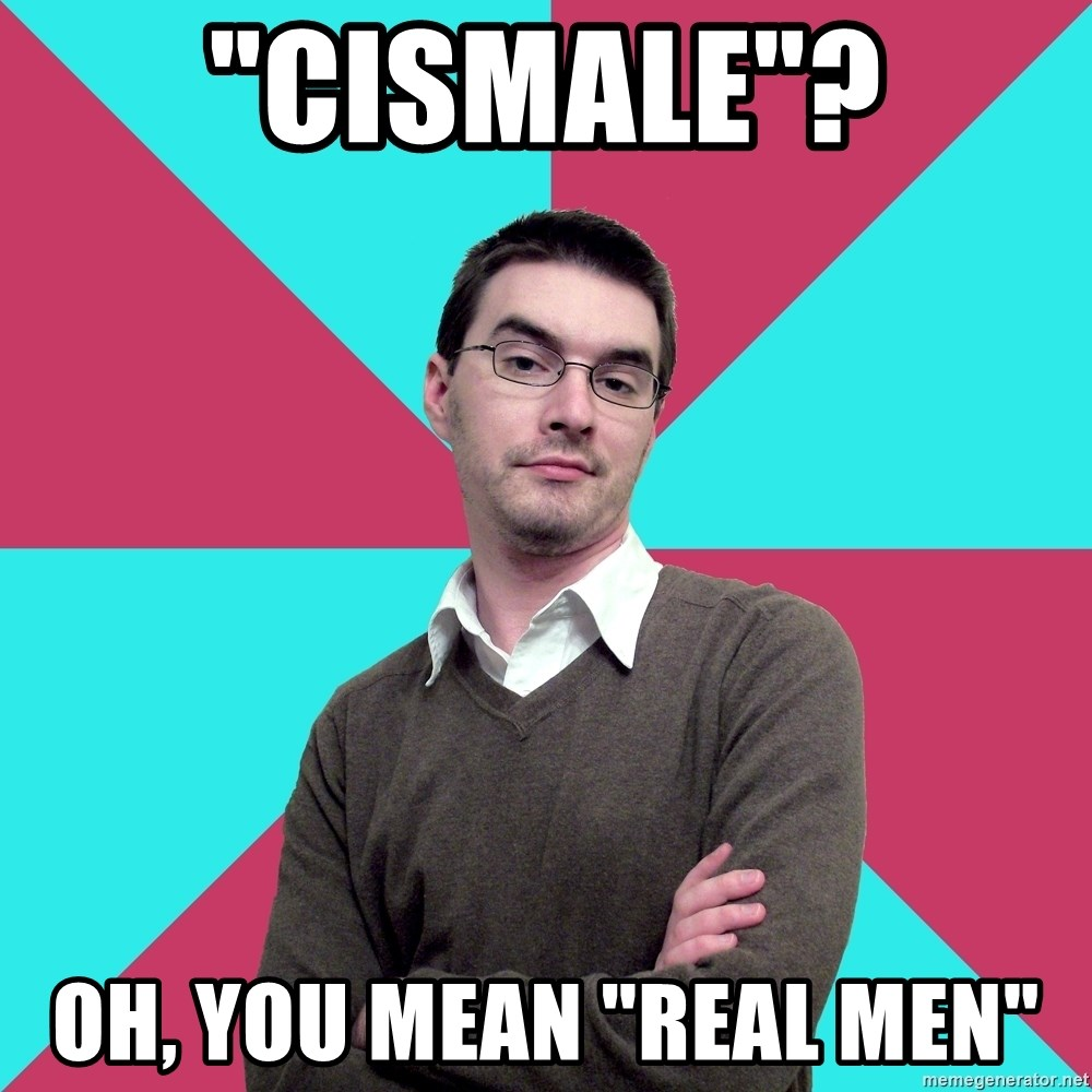 "Privilege Denying Dude - ""Cismale""? Oh, you mean ""real men"""