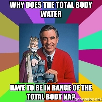 mr rogers  - Why does the total body water have to be in range of the total body NA?