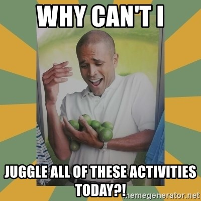 Why can't I hold all these limes - Why can't i juggle all of these activities today?!