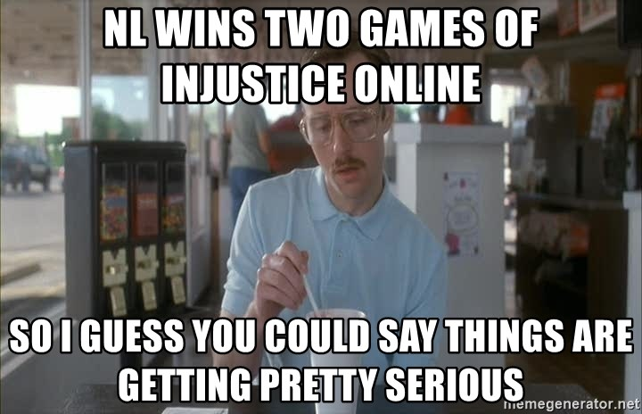 things are getting serious - NL wins two games of injustice online So i guess you could say things are getting pretty serious