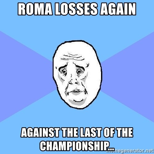 Okay Guy - Roma losses again against the last of the championship...