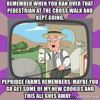 Pepperidge Farm Remembers FG - remember when you ran over that pedestrian at the cross walk and kept going, pepridge farms remembers. maybe you go get some of my new cookies and this all goes away. . .