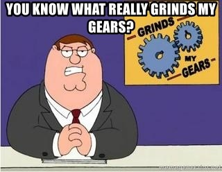 Grinds My Gears Peter Griffin - You know what really grinds my gears?