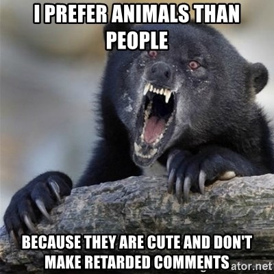 Insane Confession Bear - i prefer animals than people because they are cute and don't make retarded comments