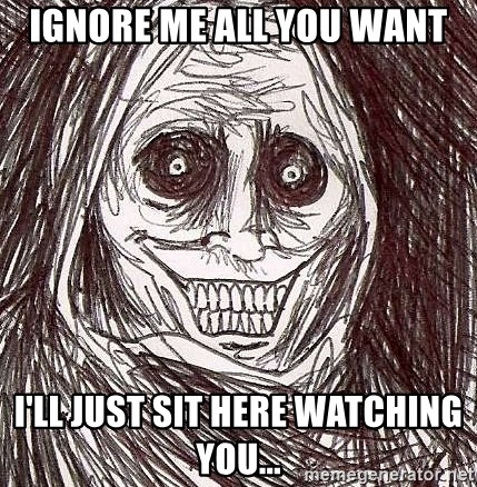 Shadowlurker - Ignore me alL you want I'll just sit here WaTching you...